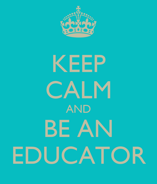 KEEP CALM AND BE AN EDUCATOR