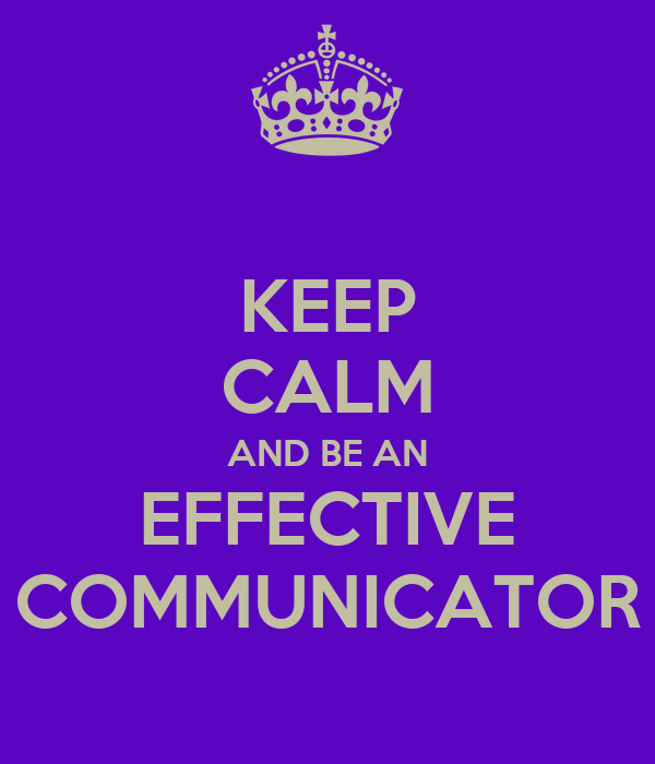 KEEP CALM AND BE AN EFFECTIVE COMMUNICATOR