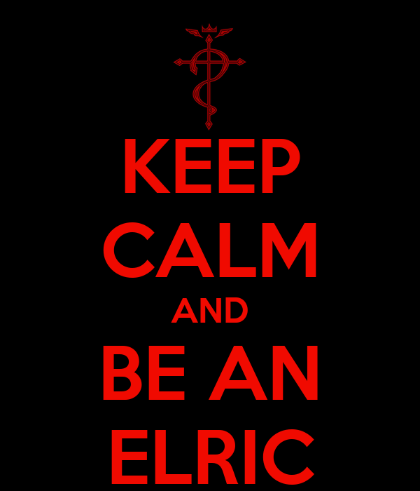 KEEP CALM AND BE AN ELRIC