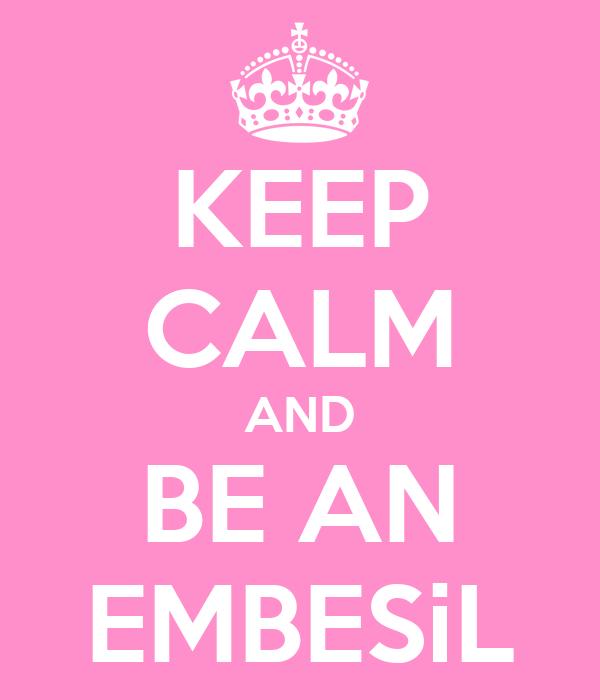 KEEP CALM AND BE AN EMBESiL