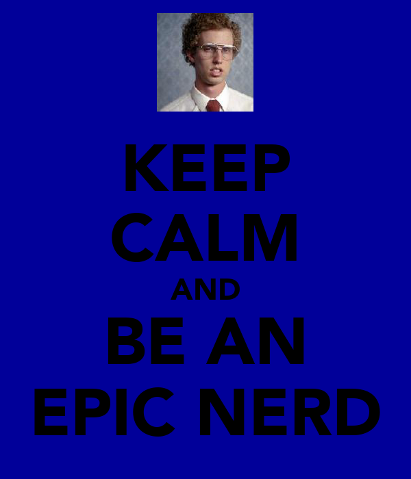 KEEP CALM AND BE AN EPIC NERD