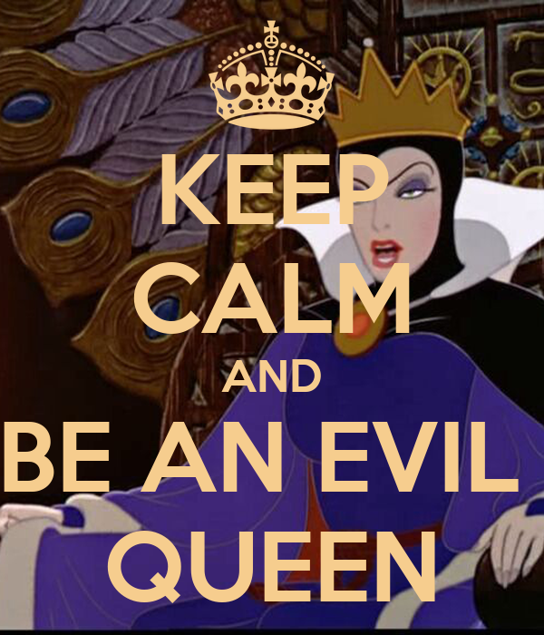 KEEP CALM AND BE AN EVIL  QUEEN
