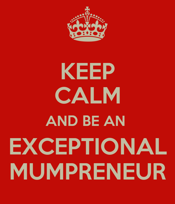 KEEP CALM AND BE AN  EXCEPTIONAL MUMPRENEUR