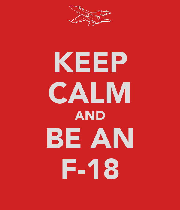 KEEP CALM AND BE AN F-18