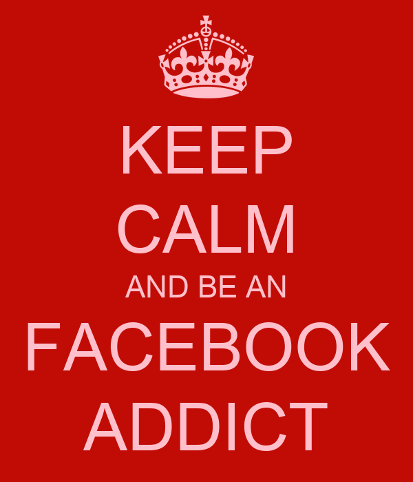 KEEP CALM AND BE AN FACEBOOK ADDICT