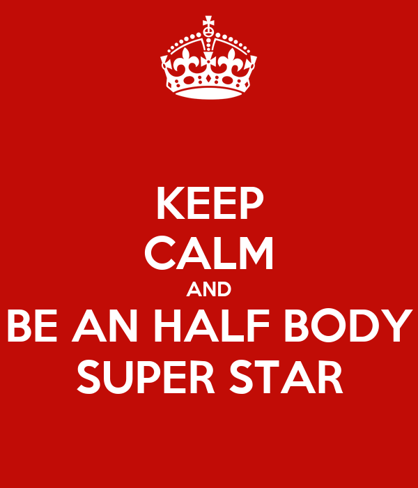KEEP CALM AND BE AN HALF BODY SUPER STAR
