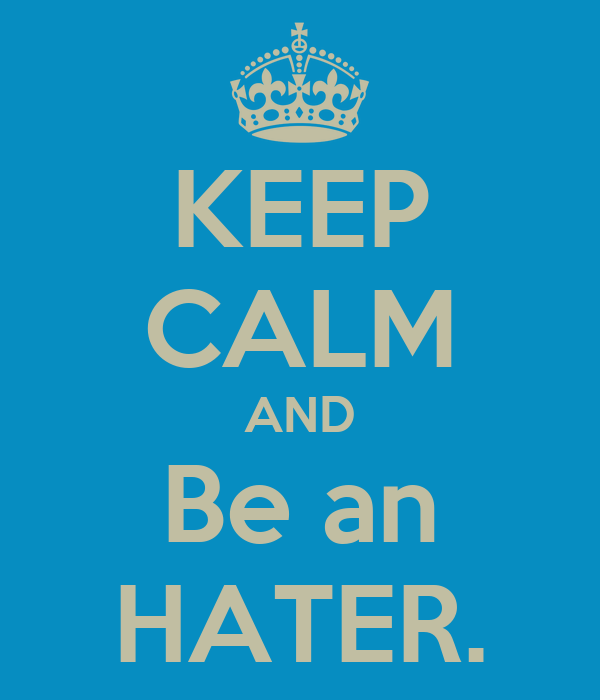 KEEP CALM AND Be an HATER.