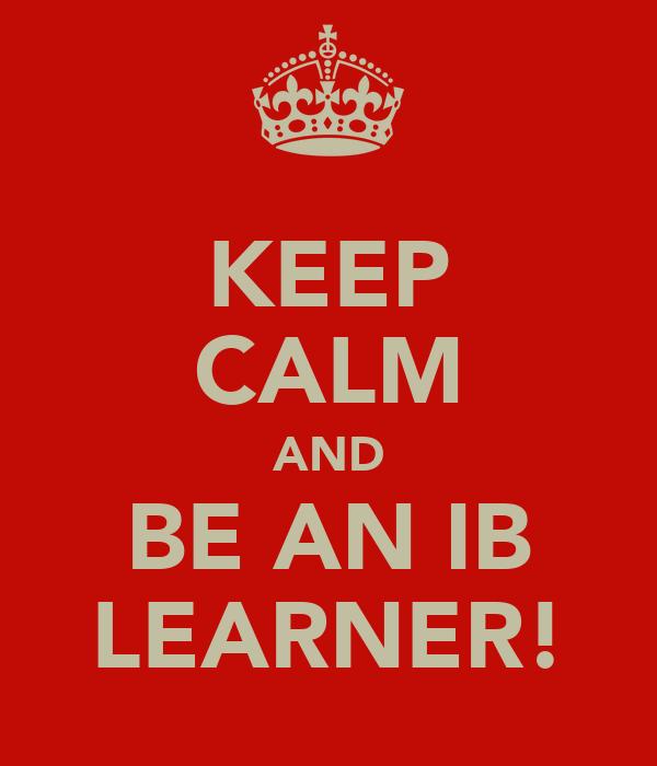 KEEP CALM AND BE AN IB LEARNER!