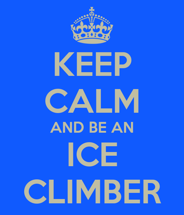 KEEP CALM AND BE AN ICE CLIMBER