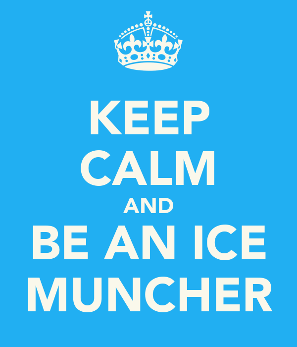 KEEP CALM AND BE AN ICE MUNCHER