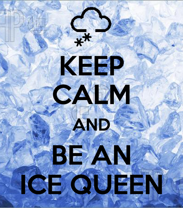 KEEP CALM AND BE AN ICE QUEEN
