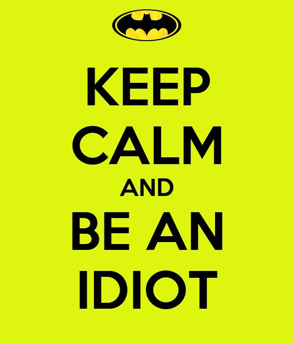 KEEP CALM AND BE AN IDIOT