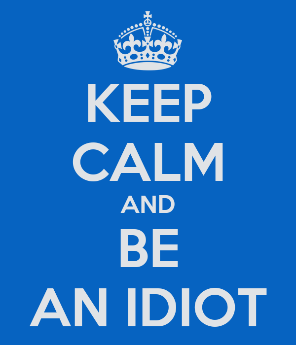 KEEP CALM AND BE AN IDIOT