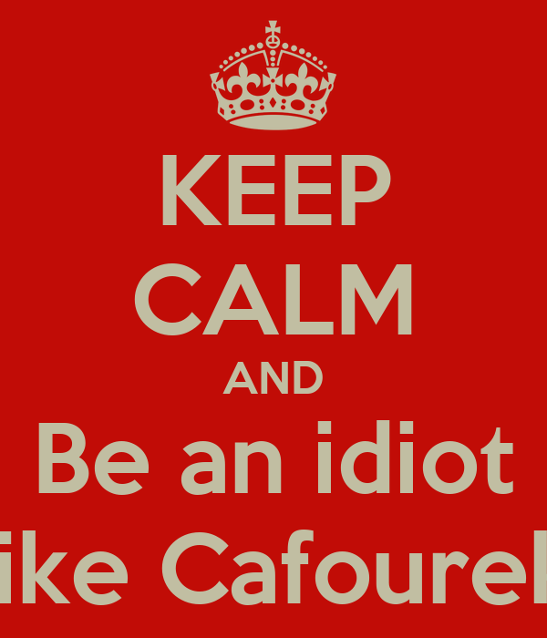 KEEP CALM AND Be an idiot like Cafourek