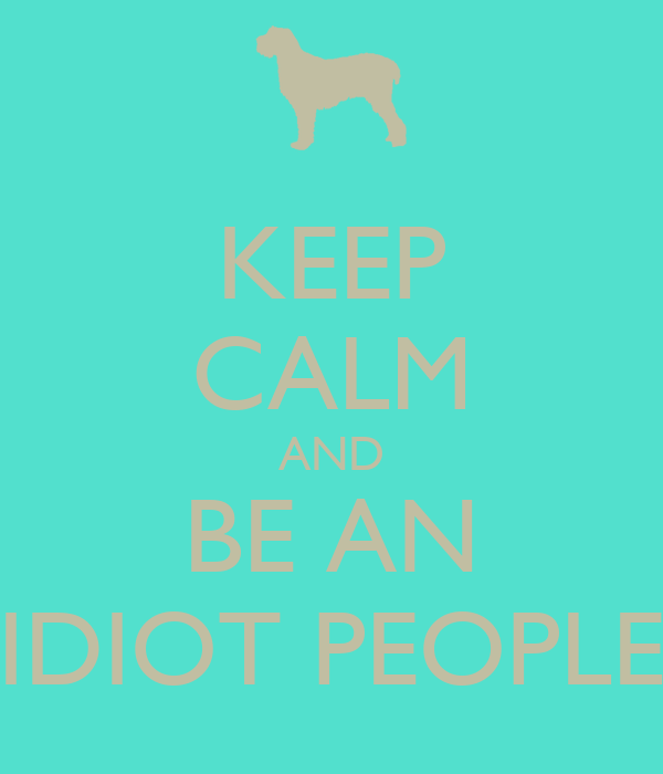 KEEP CALM AND BE AN IDIOT PEOPLE