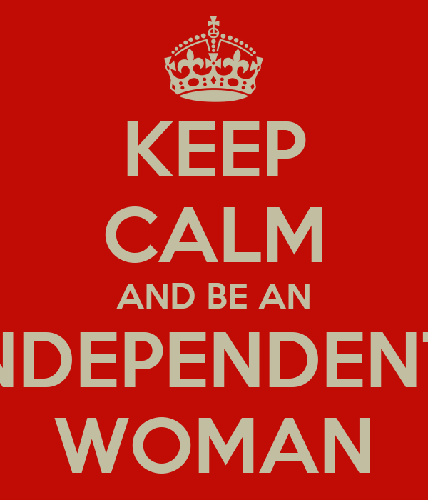 KEEP CALM AND BE AN INDEPENDENT  WOMAN