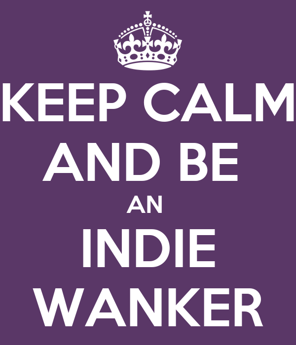 KEEP CALM AND BE  AN  INDIE WANKER