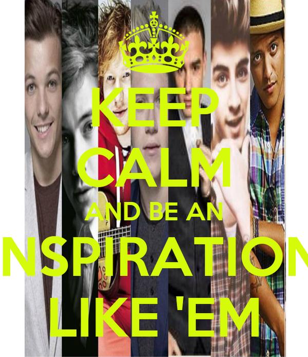 KEEP CALM AND BE AN INSPIRATION LIKE 'EM