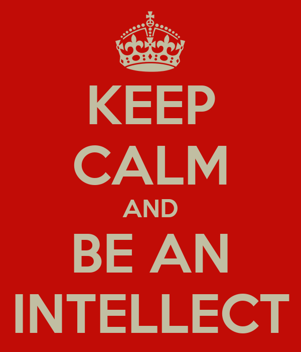 KEEP CALM AND BE AN INTELLECT