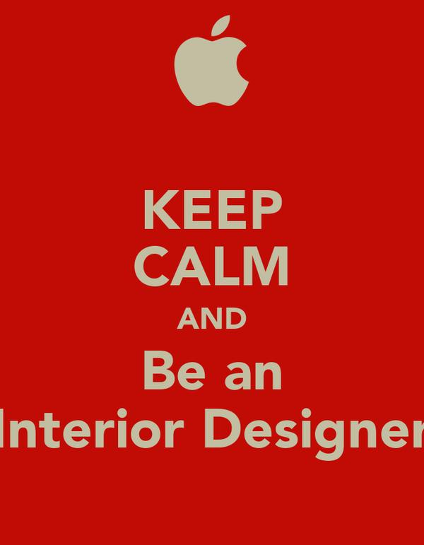 KEEP CALM AND Be an Interior Designer