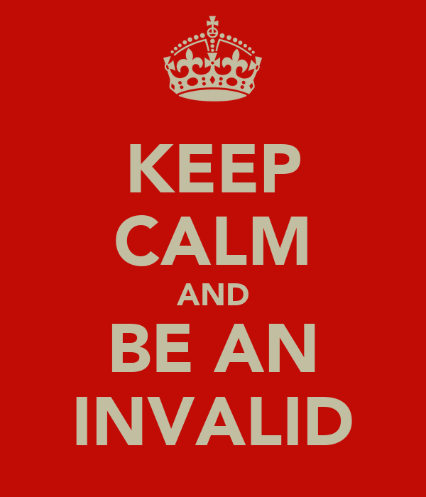 KEEP CALM AND BE AN INVALID