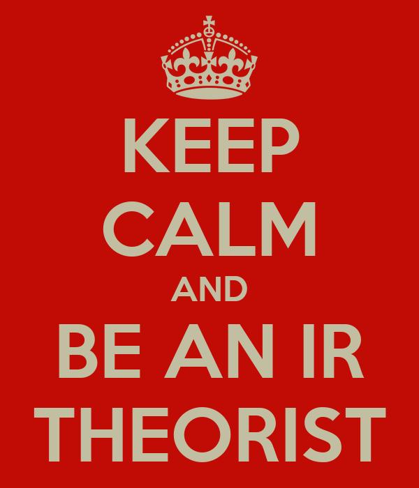 KEEP CALM AND BE AN IR THEORIST