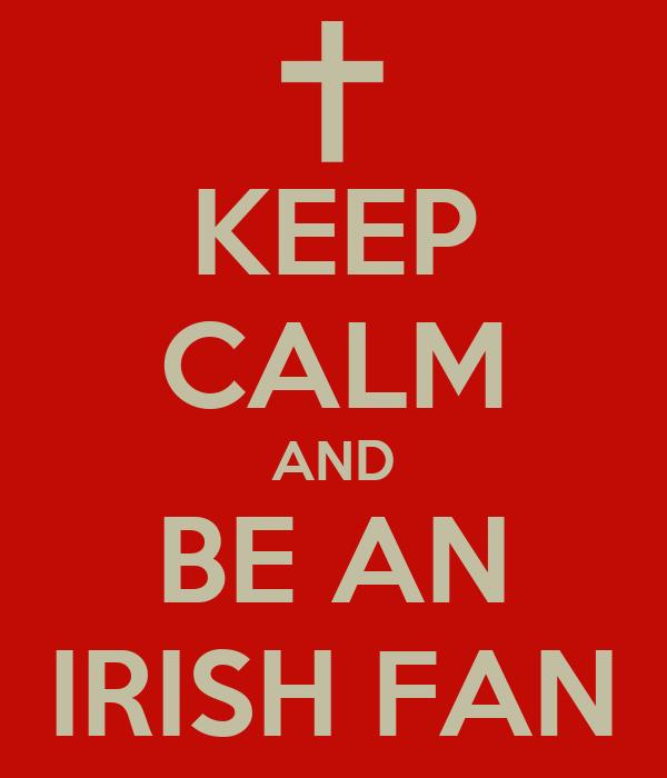 KEEP CALM AND BE AN IRISH FAN