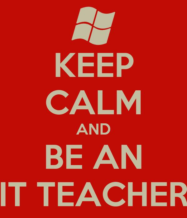 KEEP CALM AND BE AN IT TEACHER