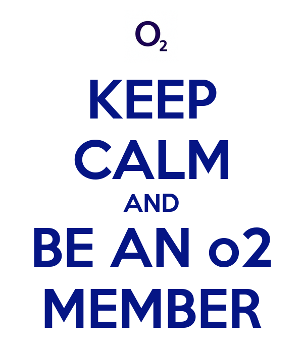 KEEP CALM AND BE AN o2 MEMBER