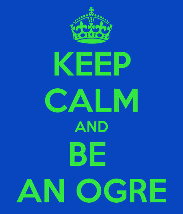 KEEP CALM AND BE  AN OGRE