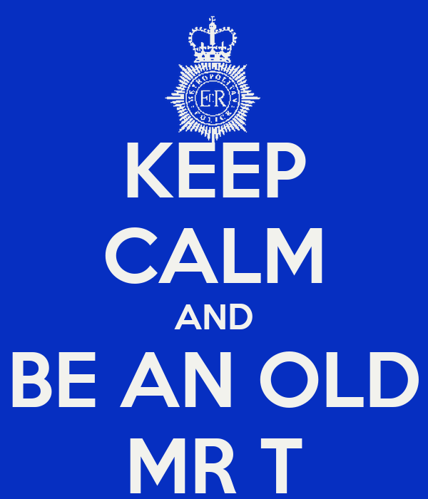 KEEP CALM AND BE AN OLD MR T