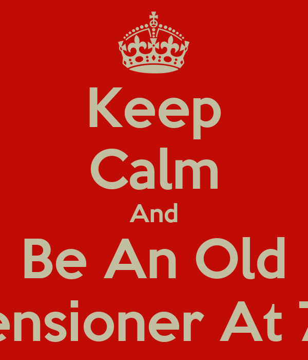 Keep Calm And Be An Old Pensioner At 73