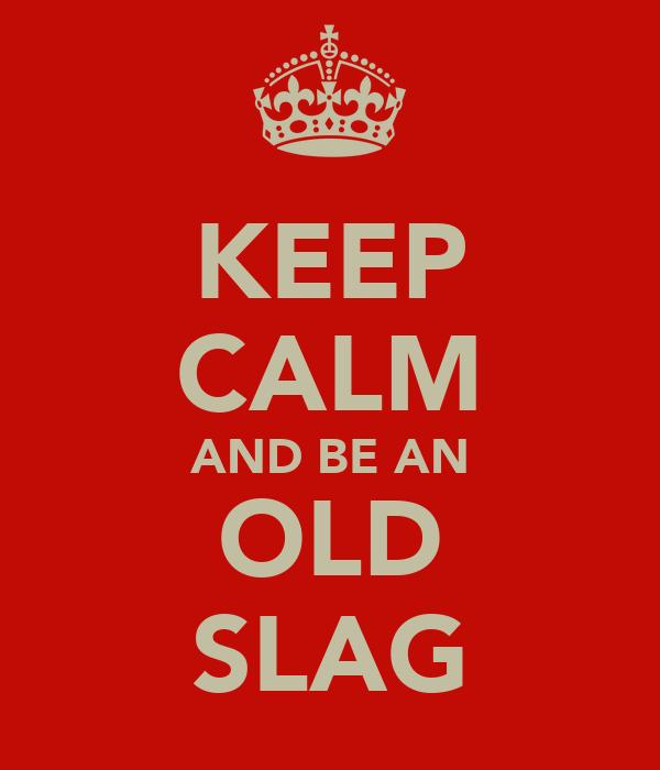KEEP CALM AND BE AN OLD SLAG