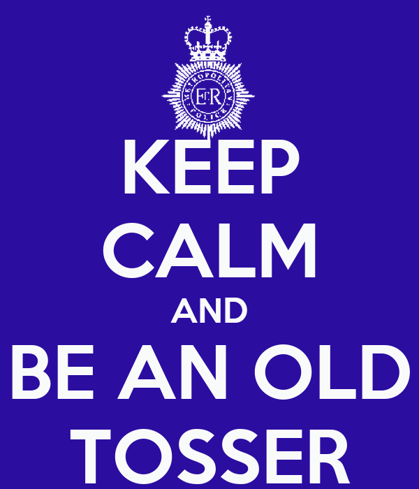 KEEP CALM AND BE AN OLD TOSSER