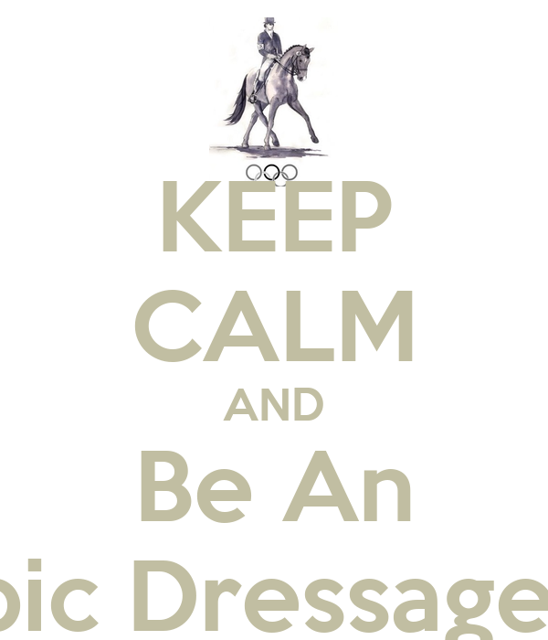 KEEP CALM AND Be An Olympic Dressage Rider