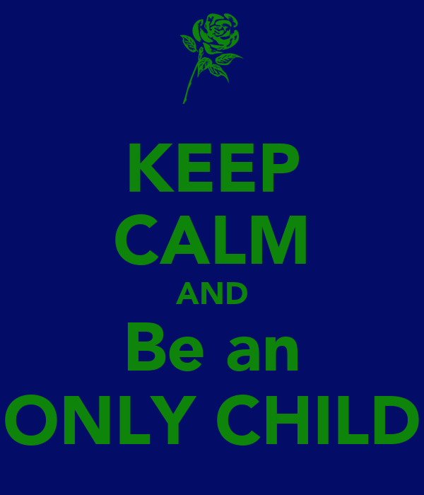 KEEP CALM AND Be an ONLY CHILD