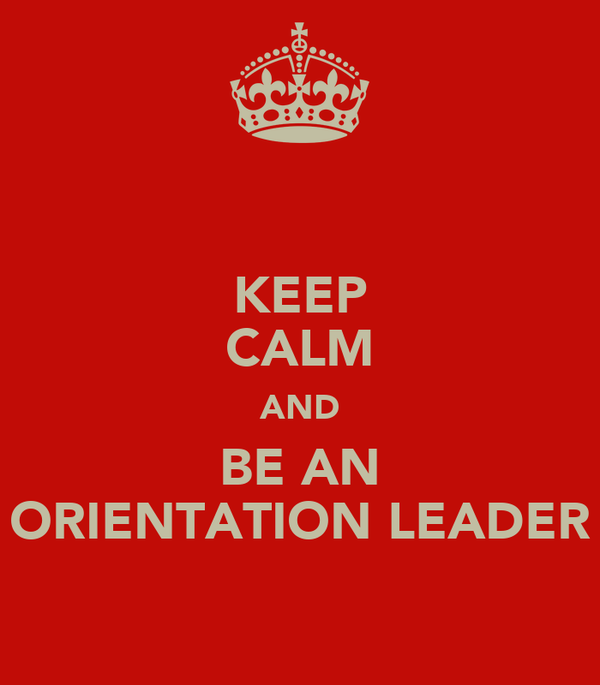 KEEP CALM AND BE AN ORIENTATION LEADER