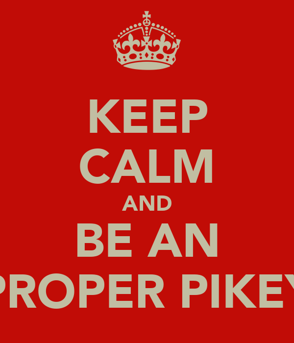 KEEP CALM AND BE AN PROPER PIKEY