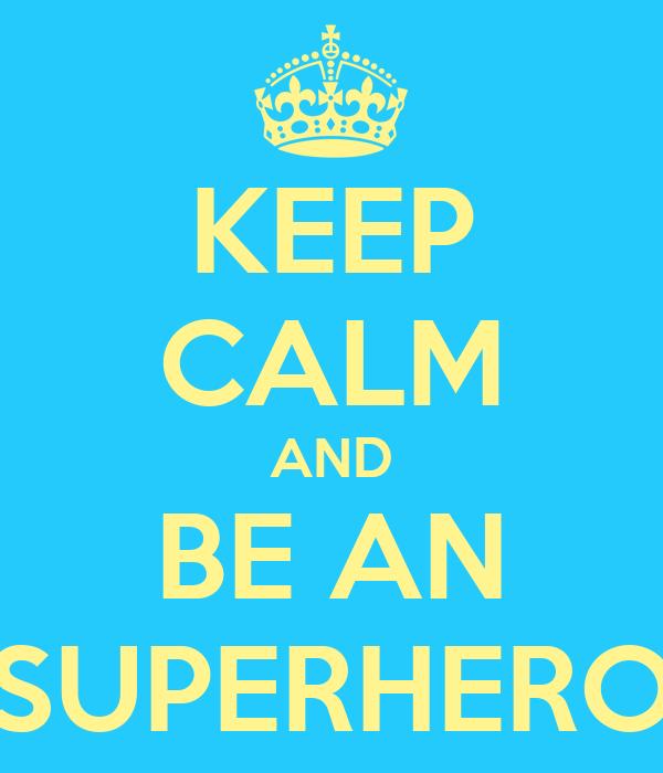 KEEP CALM AND BE AN SUPERHERO