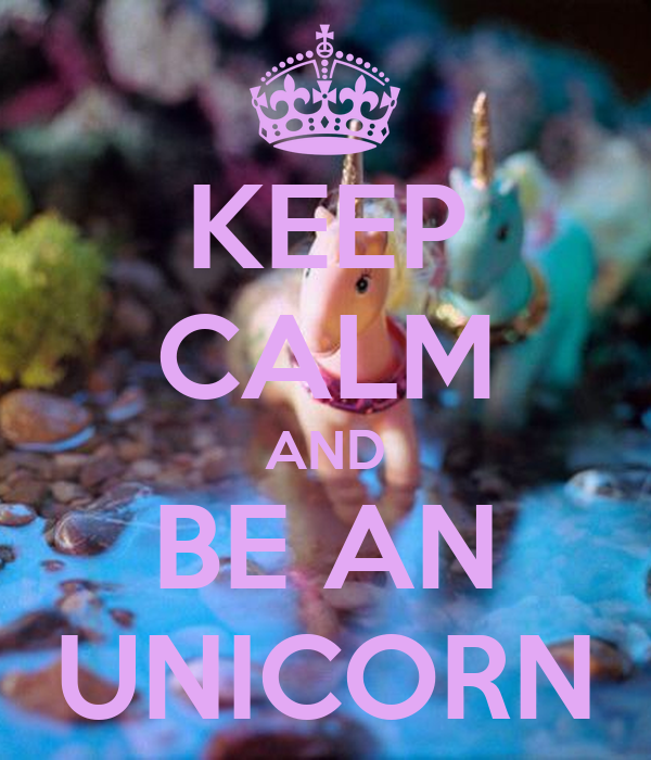 KEEP CALM AND BE AN UNICORN