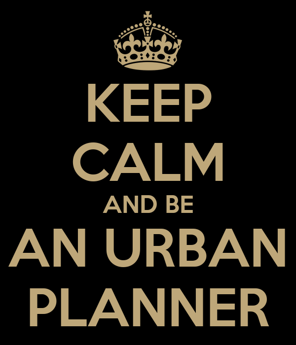 KEEP CALM AND BE AN URBAN PLANNER