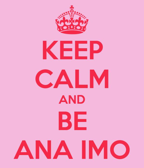 KEEP CALM AND BE ANA IMO