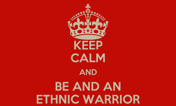 KEEP CALM AND BE AND AN ETHNIC WARRIOR