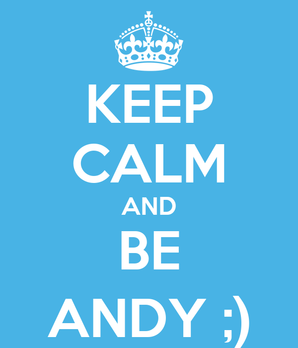 KEEP CALM AND BE ANDY ;)