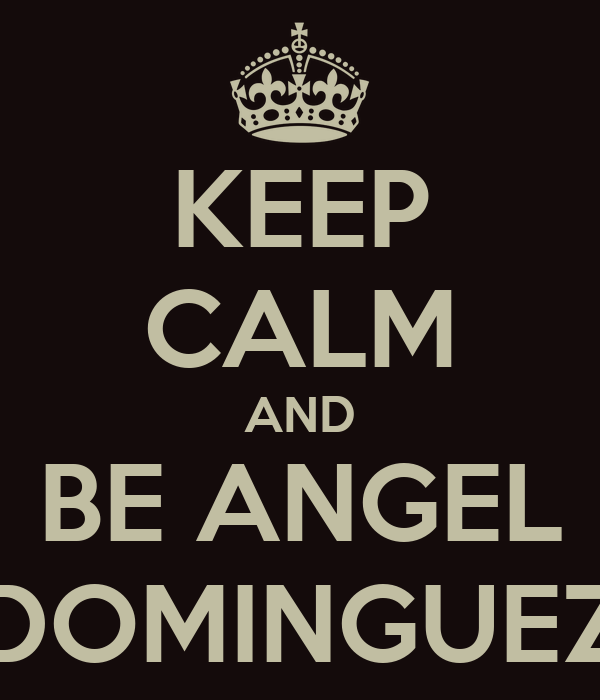 KEEP CALM AND BE ANGEL DOMINGUEZ