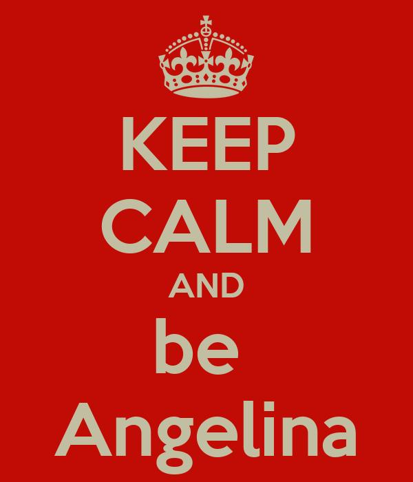 KEEP CALM AND be  Angelina
