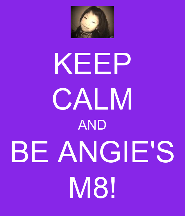 KEEP CALM AND BE ANGIE'S M8!