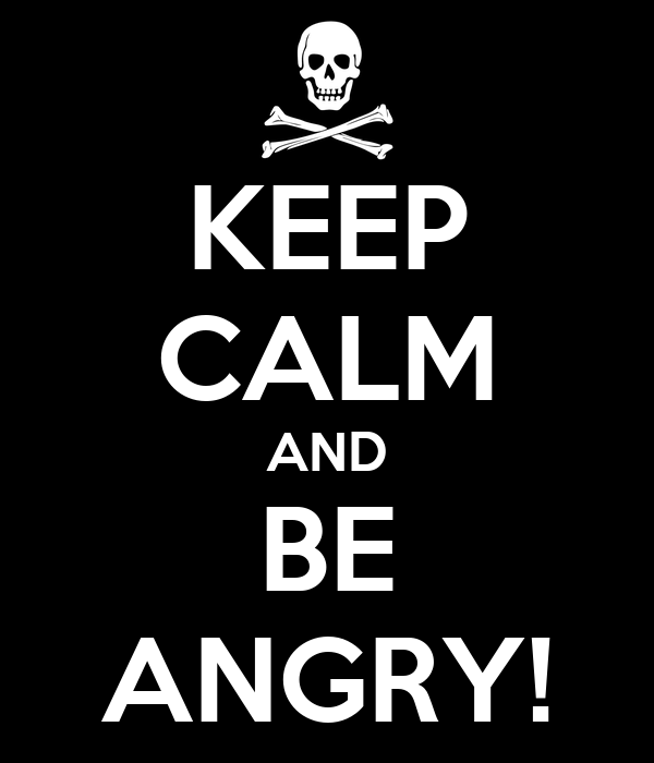 KEEP CALM AND BE ANGRY!