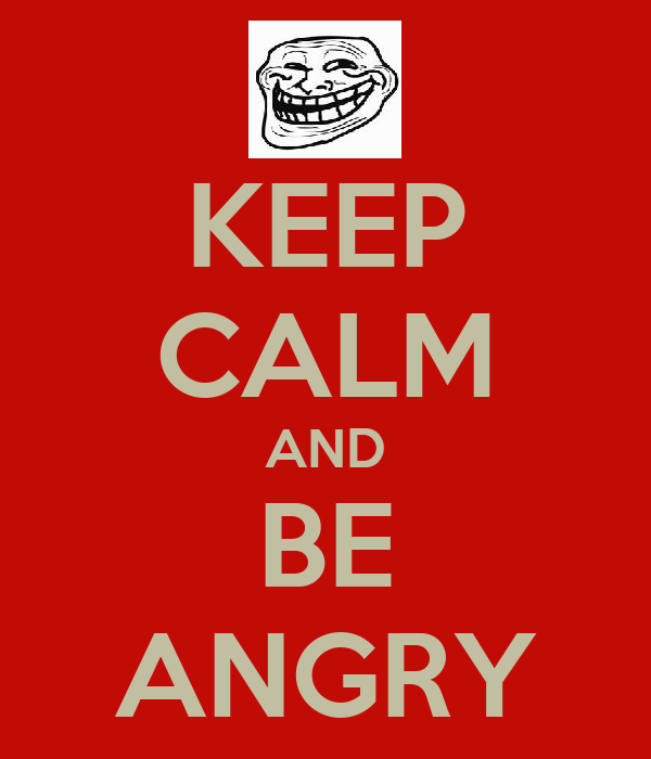 KEEP CALM AND BE ANGRY