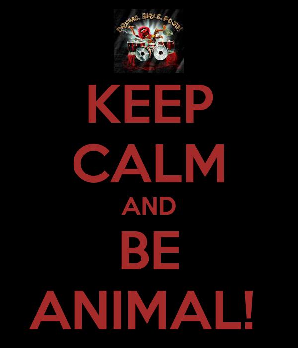 KEEP CALM AND BE ANIMAL!